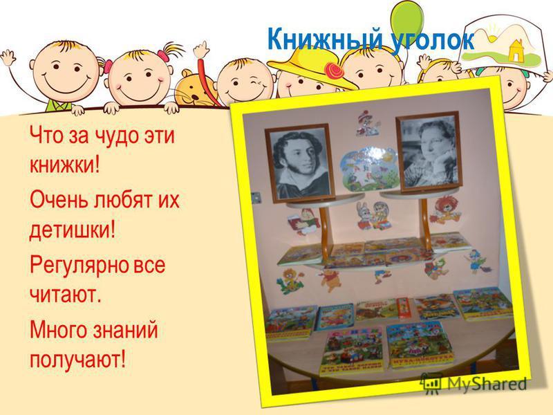 Книжный уголок Что за чудо эти книжки! Очень любят их детишки! Регулярно все читают. Много знаний получают!