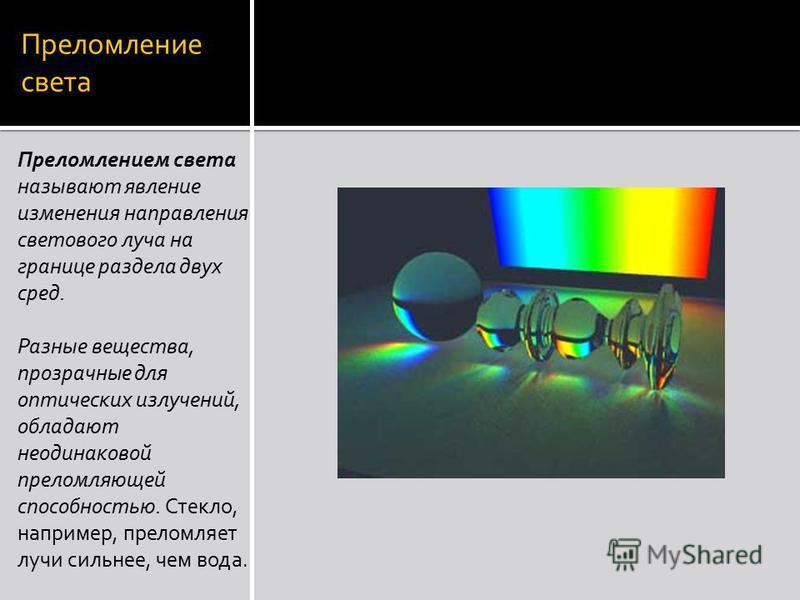 Преломление света Преломлением света называют явление изменения направления светового луча на границе раздела двух сред. Разные вещества, прозрачные для оптических излучений, обладают неодинаковой преломляющей способностью. Стекло, например, преломля