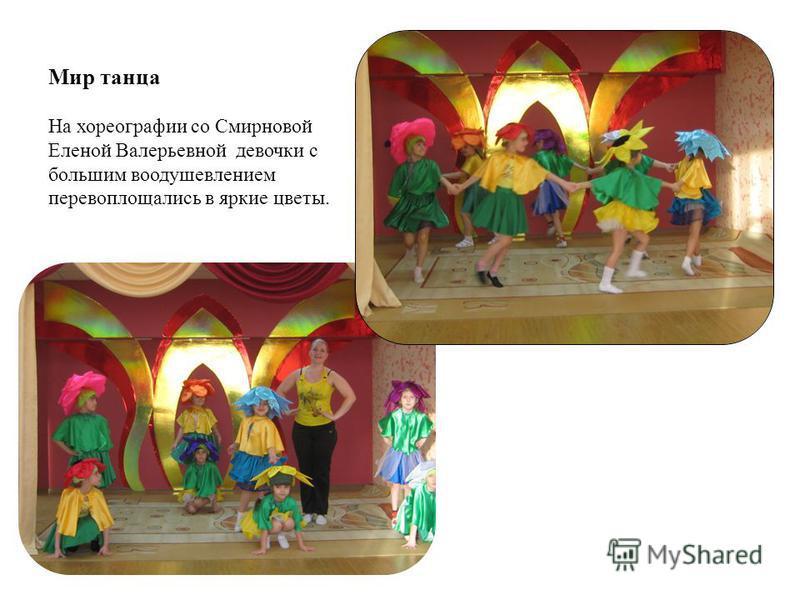 Мир танца На хореографии со Смирновой Еленой Валерьевной девочки с большим воодушевлением перевоплощались в яркие цветы.