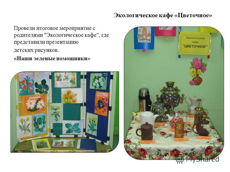 Экологическое кафе «Цветочное» Провели итоговое мероприятие с родителями Экологическое кафе, где представили презентацию детских рисунков. «Наши зеленые помощники»