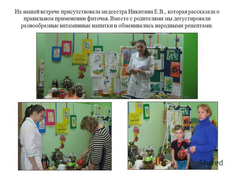 На нашей встрече присутствовала медсестра Никитина Е.В., которая рассказала о правильном применении фиточая. Вместе с родителями мы дегустировали разнообразные витаминные напитки и обменивались народными рецептами.