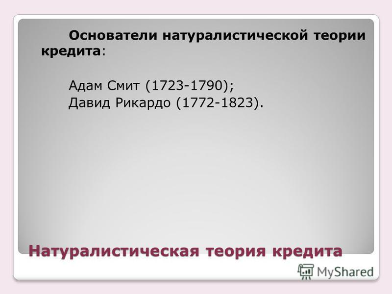 Натуралистическая теория кредита Основатели натуралистической теории кредита: Адам Смит (1723-1790); Давид Рикардо (1772-1823).