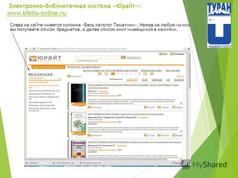 Электронно-библиотечная система «Юрайт»: www.biblio-online.ru www.biblio-online.ru Слева на сайте имеется колонка «Весь каталог Тематики». Нажав на любую из них вы получаете список предметов, а далее список книг имеющихся в наличии.