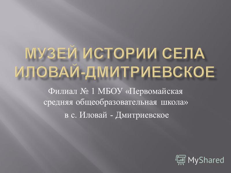 Филиал 1 МБОУ « Первомайская средняя общеобразовательная школа » в с. Иловай - Дмитриевское