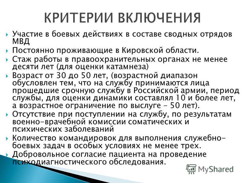 Участие в боевых действиях в составе сводных отрядов МВД Постоянно проживающие в Кировской области. Стаж работы в правоохранительных органах не менее десяти лет (для оценки катамнеза) Возраст от 30 до 50 лет, (возрастной диапазон обусловлен тем, что