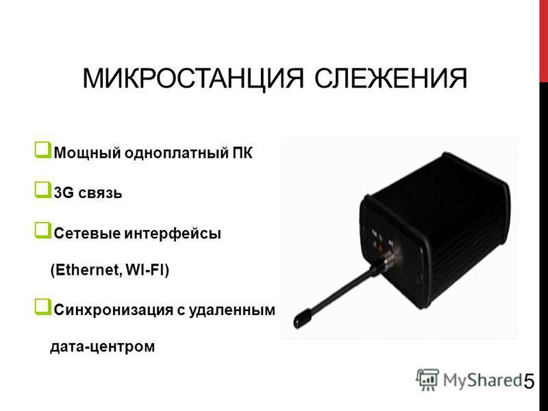 МИКРОСТАНЦИЯ СЛЕЖЕНИЯ Мощный одноплатный ПК 3G связь Сетевые интерфейсы (Ethernet, WI-FI) Синхронизация с удаленным дата-центром 5