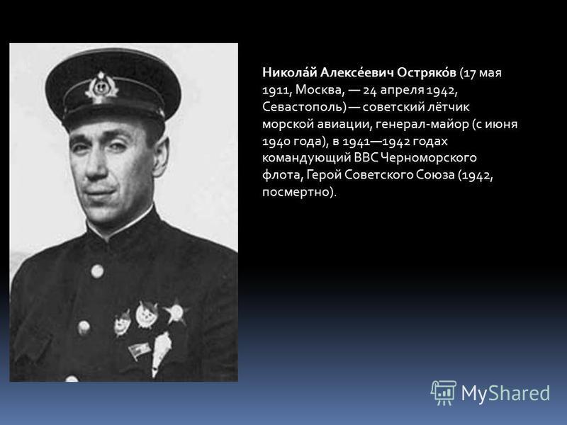 Никола́й Алексе́евич Остряко́в (17 мая 1911, Москва, 24 апреля 1942, Севастополь) советский лётчик морской авиации, генерал-майор (с июня 1940 года), в 19411942 годах командующий ВВС Черноморского флота, Герой Советского Союза (1942, посмертно).