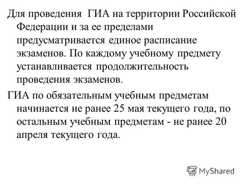 Для проведения ГИА на территории Российской Федерации и за ее пределами предусматривается единое расписание экзаменов. По каждому учебному предмету устанавливается продолжительность проведения экзаменов. ГИА по обязательным учебным предметам начинает