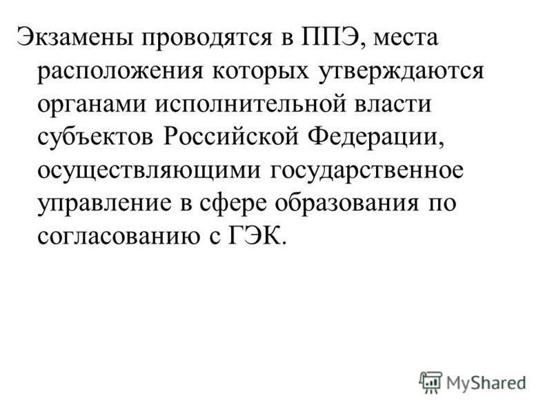 Экзамены проводятся в ППЭ, места расположения которых утверждаются органами исполнительной власти субъектов Российской Федерации, осуществляющими государственное управление в сфере образования по согласованию с ГЭК.