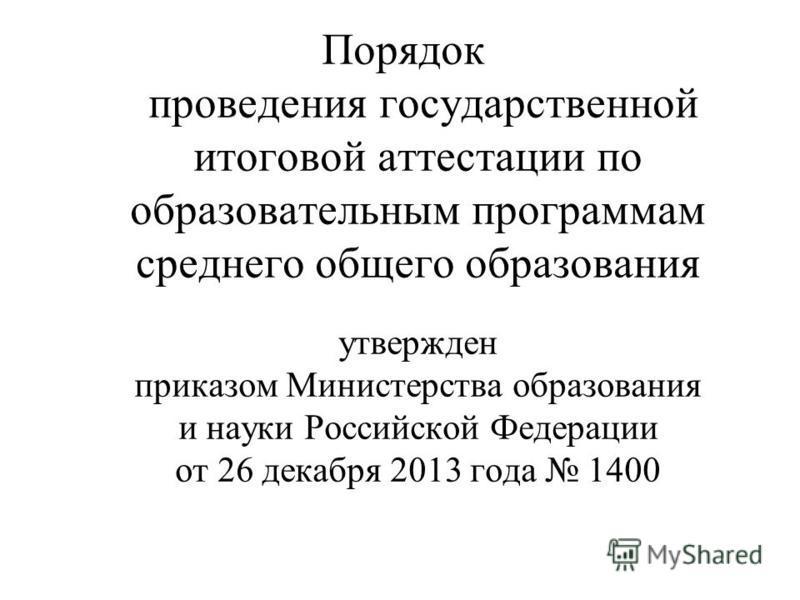 Порядок проведения государственной итоговой аттестации по образовательным программам среднего общего образования утвержден приказом Министерства образования и науки Российской Федерации от 26 декабря 2013 года 1400