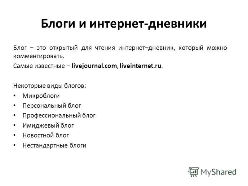 Блоги и интернет-дневники Блог – это открытый для чтения интернет–дневник, который можно комментировать. Самые известные – livejournal.com, liveinternet.ru. Некоторые виды блогов: Микроблоги Персональный блог Профессиональный блог Имиджевый блог Ново