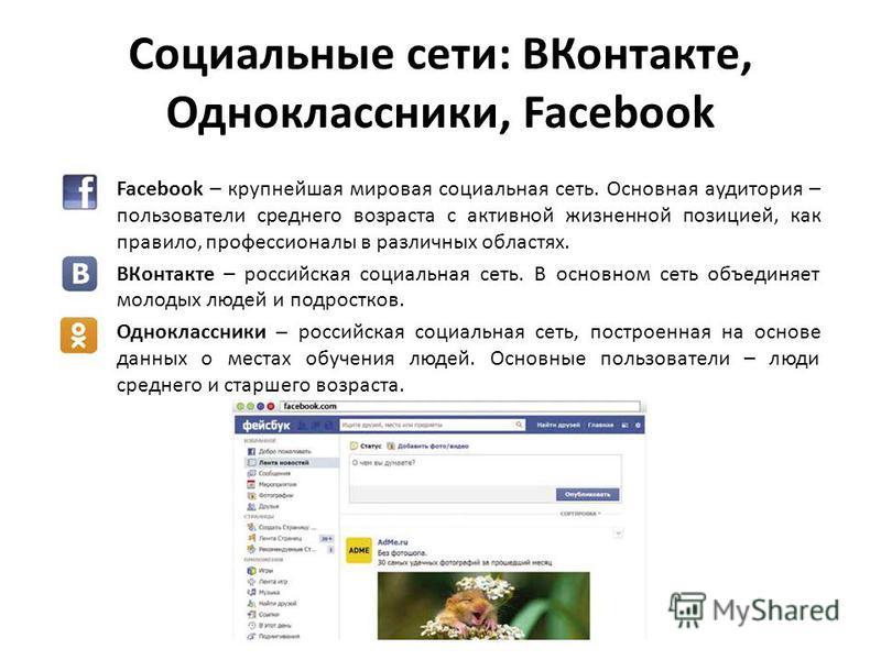 Социальные сети: ВКонтакте, Одноклассники, Facebook Facebook – крупнейшая мировая социальная сеть. Основная аудитория – пользователи среднего возраста с активной жизненной позицией, как правило, профессионалы в различных областях. ВКонтакте – российс