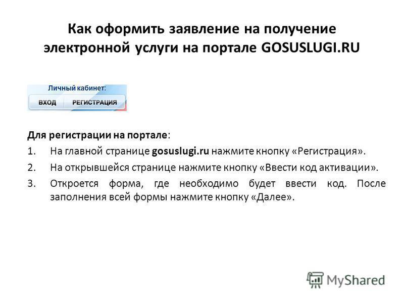Как оформить заявление на получение электронной услуги на портале GOSUSLUGI.RU Для регистрации на портале: 1. На главной странице gosuslugi.ru нажмите кнопку «Регистрация». 2. На открывшейся странице нажмите кнопку «Ввести код активации». 3. Откроетс