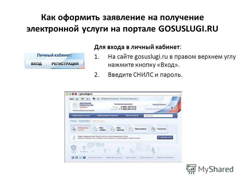 Как оформить заявление на получение электронной услуги на портале GOSUSLUGI.RU Для входа в личный кабинет: 1. На сайте gosuslugi.ru в правом верхнем углу нажмите кнопку «Вход». 2. Введите СНИЛС и пароль.