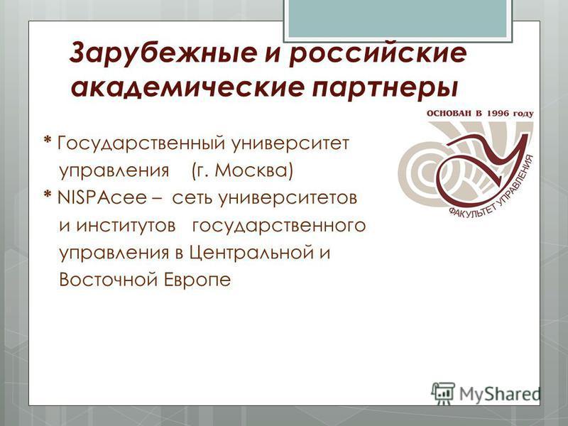 Зарубежные и российские академические партнеры * Государственный университет управления (г. Москва) * NISPAcee – сеть университетов и институтов государственного управления в Центральной и Восточной Европе