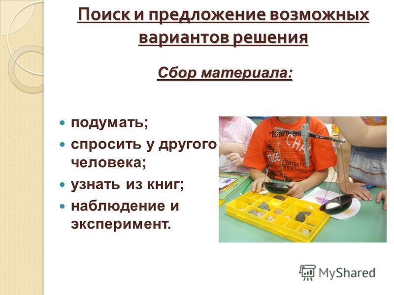 Поиск и предложение возможных вариантов решения подумать; спросить у другого человека; узнать из книг; наблюдение и эксперимент. Сбор материала: