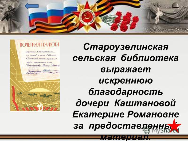 Староузелинская сельская библиотека выражает искреннюю благодарность дочери Каштановой Екатерине Романовне за предоставленный материал.