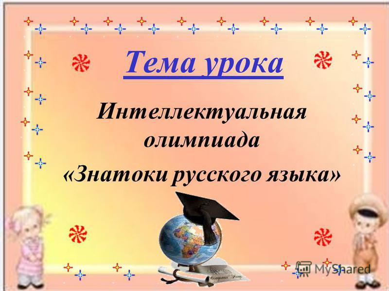 Тема урока Интеллектуальная олимпиада «Знатоки русского языка»