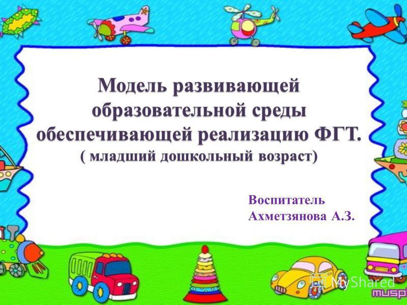 Модель развивающей образовательной среды обеспечивающей реализацию ФГТ. ( младший дошкольный возраст) Воспитатель Ахметзянова А.З.