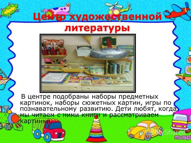 Центр художественной литературы В центре подобраны наборы предметных картинок, наборы сюжетных картин, игры по познавательному развитию. Дети любят, когда мы читаем с ними книги и рассматриваем картинки.