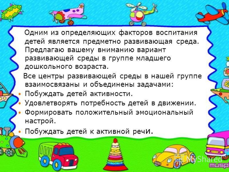 Одним из определяющих факторов воспитания детей является предметно развивающая среда. Предлагаю вашему вниманию вариант развивающей среды в группе младшего дошкольного возраста. Все центры развивающей среды в нашей группе взаимосвязаны и объединены з