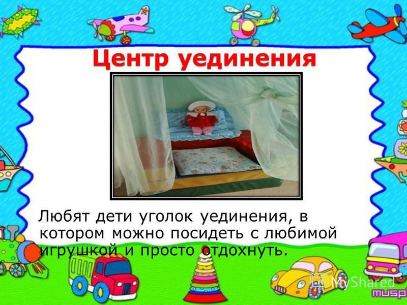 Центр уединения Любят дети уголок уединения, в котором можно посидеть с любимой игрушкой и просто отдохнуть.