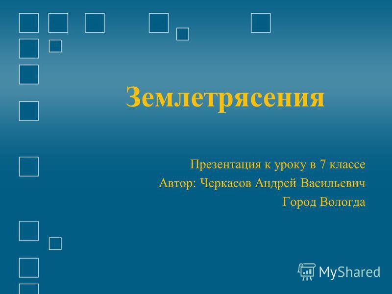 Землетрясения Презентация к уроку в 7 классе Автор: Черкасов Андрей Васильевич Город Вологда