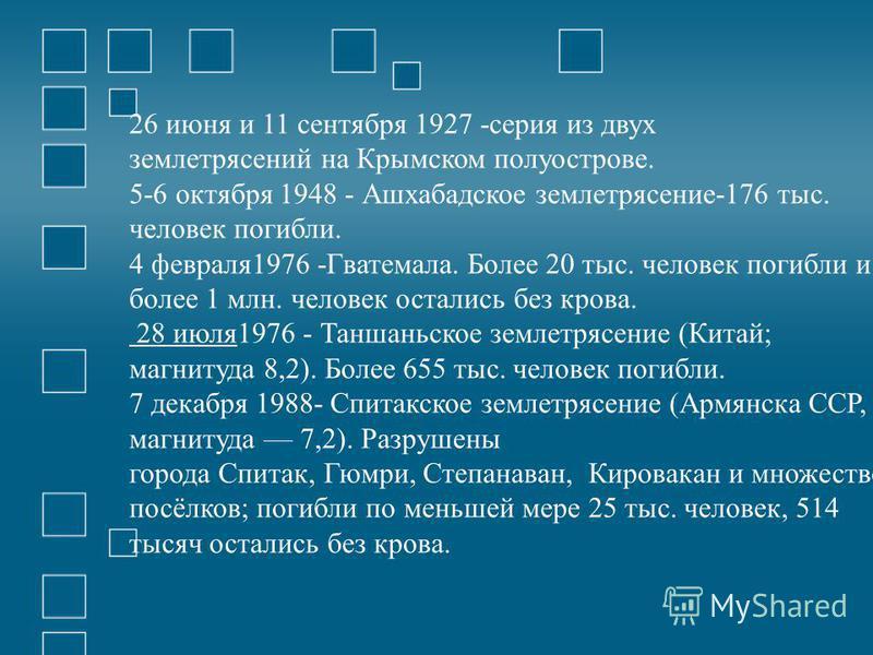 26 июня и 11 сентября 1927 -серия из двух землетрясений на Крымском полуострове. 5-6 октября 1948 - Ашхабадское землетрясение-176 тыс. человек погибли. 4 февраля 1976 -Гватемала. Более 20 тыс. человек погибли и более 1 млн. человек остались без крова