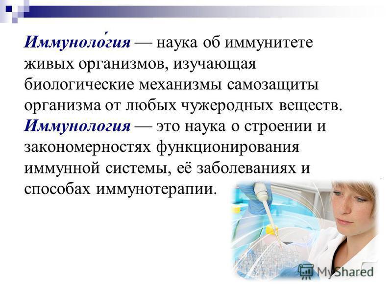 Иммуноло́гея наука об иммунитете живых организмов, изучающая биологические механизмы самозащиты организма от любых чужеродных веществ. Иммунологея это наука о строении и закономерностях функционирования иммунной системы, её заболеваниях и способах им