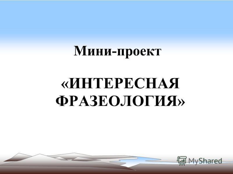 Мини-проект «ИНТЕРЕСНАЯ ФРАЗЕОЛОГИЯ»