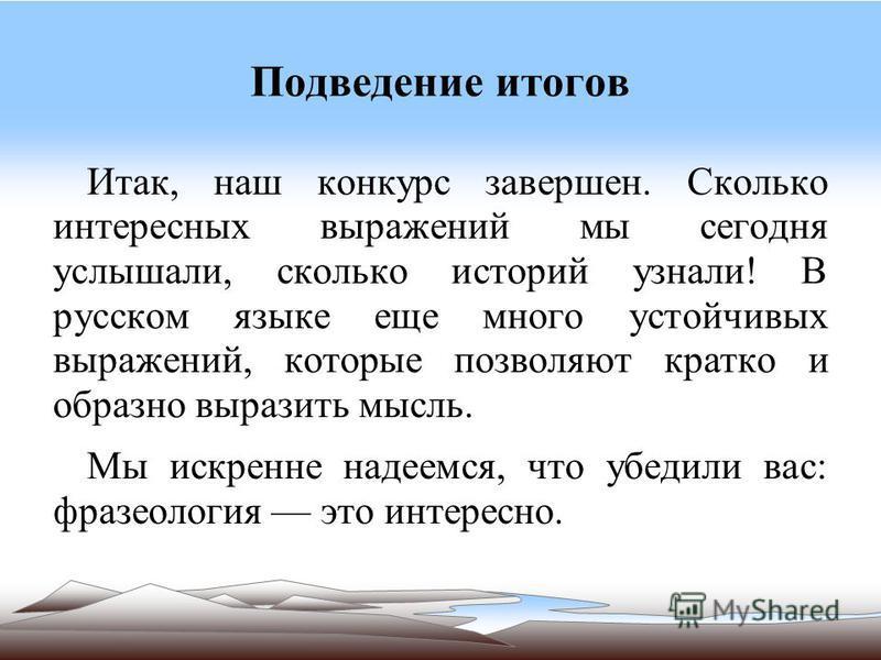 Подведение итогов Итак, наш конкурс завершен. Сколько интересных выражений мы сегодня услышали, сколько историй узнали! В русском языке еще много устойчивых выражений, которые позволяют кратко и образно выразить мысль. Мы искренне надеемся, что убеди