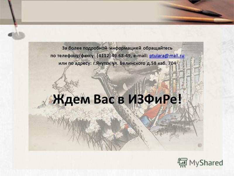 За более подробной информацией обращайтесь по телефону/факсу: (4112) 49-68-49, e-mail: ptuiara@mail.ruptuiara@mail.ru или по адресу: г.Якутск ул. Белинского д.58 каб. 704 Ждем Вас в ИЗФи Ре!