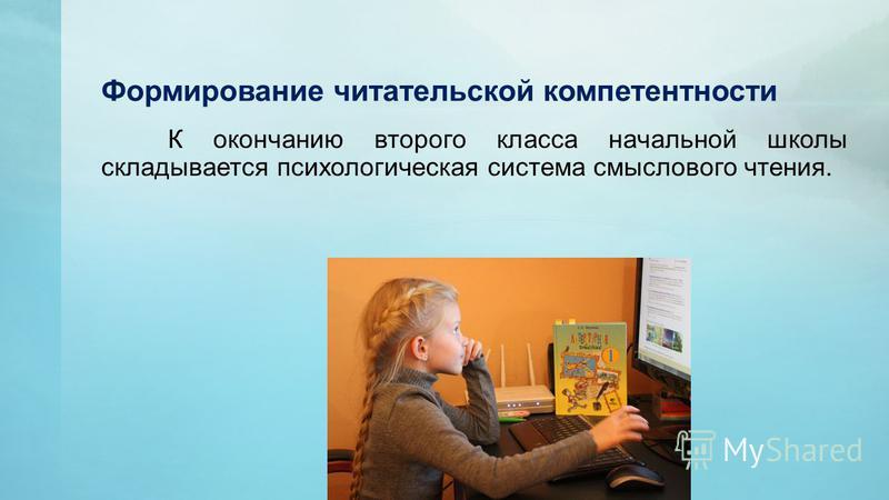Формирование читательской компетентности К окончанию второго класса начальной школы складывается психологическая система смыслового чтения.