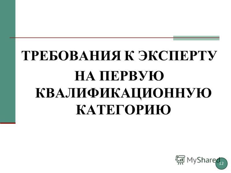 ТРЕБОВАНИЯ К ЭКСПЕРТУ НА ПЕРВУЮ КВАЛИФИКАЦИОННУЮ КАТЕГОРИЮ 12