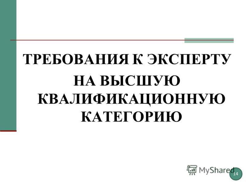 ТРЕБОВАНИЯ К ЭКСПЕРТУ НА ВЫСШУЮ КВАЛИФИКАЦИОННУЮ КАТЕГОРИЮ 14