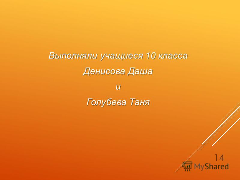 Выполняли учащиеся 10 класса Денисова Даша и Голубева Таня 14