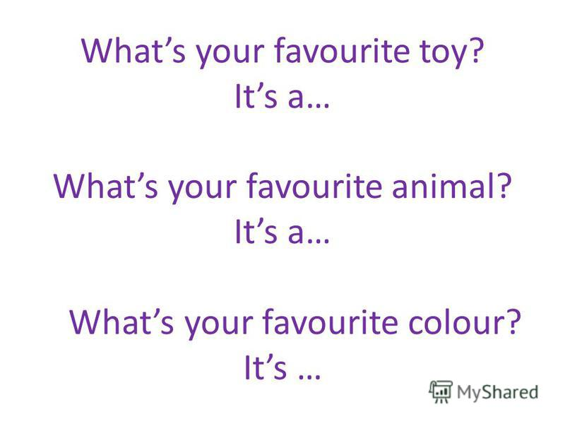 Whats your favourite toy? Its a… Whats your favourite animal? Its a… Whats your favourite colour? Its …