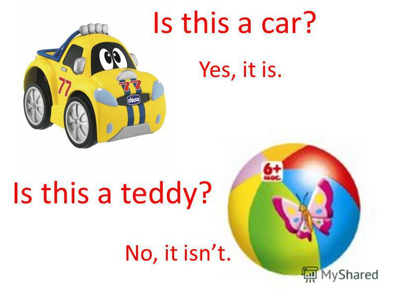 Yes, it is. No, it isnt. Is this a car? Is this a teddy?