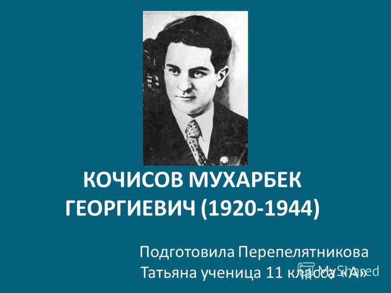 КОЧИСОВ МУХАРБЕК ГЕОРГИЕВИЧ (1920-1944) Подготовила Перепелятникова Татьяна ученица 11 класса «А»