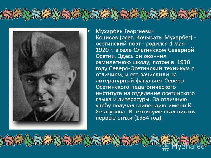 Мухарбек Георгиевич Кочисов (осет. Кочысаты Мухарбег) - осетинский поэт - родился 1 мая 1920 г. в селе Ольгинском Северной Осетии. Здесь он окончил семилетнюю школу, потом в 1938 году Северо-Осетинский техникум с отличием, и его зачислили на литерату
