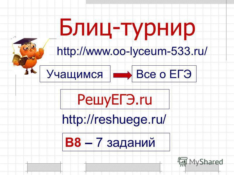 Блиц-турнир РешуЕГЭ.ru B8 – 7 заданий http://www.oo-lyceum-533.ru/ http://reshuege.ru/ Учащимся Все о ЕГЭ