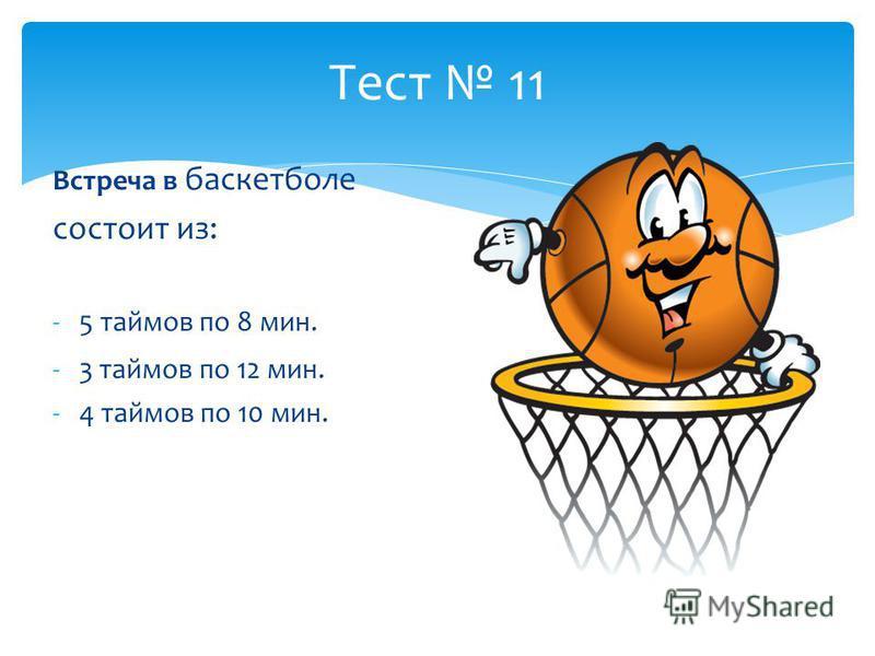 Тест 11 Встреча в баскетболе состоит из: -5 таймов по 8 мин. -3 таймов по 12 мин. -4 таймов по 10 мин.