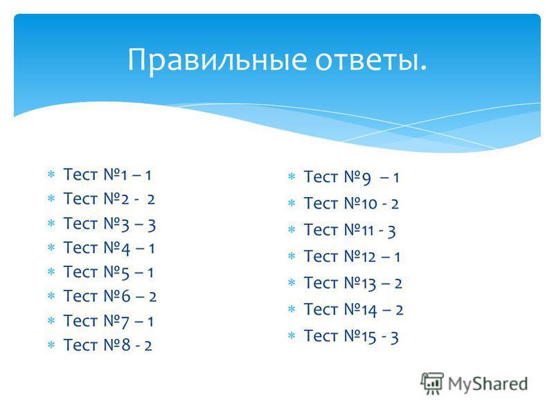 Правильные ответы. Тест 1 – 1 Тест 2 - 2 Тест 3 – 3 Тест 4 – 1 Тест 5 – 1 Тест 6 – 2 Тест 7 – 1 Тест 8 - 2 Тест 9 – 1 Тест 10 - 2 Тест 11 - 3 Тест 12 – 1 Тест 13 – 2 Тест 14 – 2 Тест 15 - 3