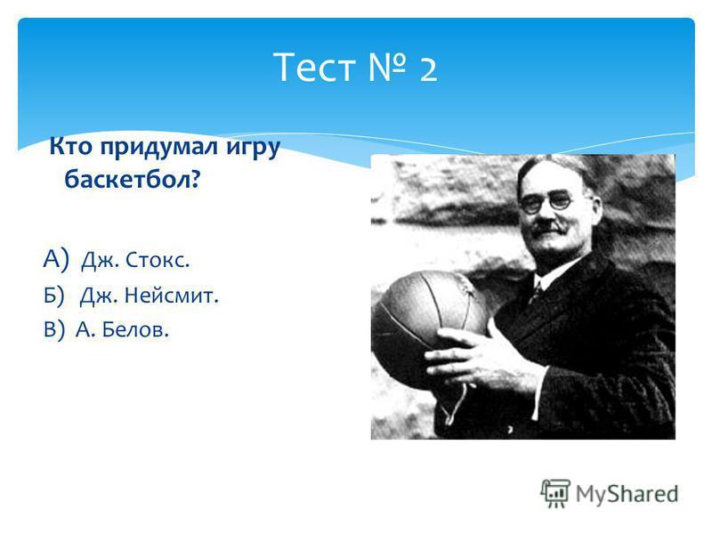 Тест 2 Кто придумал игру баскетбол? А) Дж. Стокс. Б) Дж. Нейсмит. В) А. Белов.