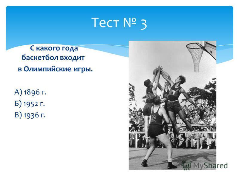 Тест 3 С какого года баскетбол входит в Олимпийские игры. А) 1896 г. Б) 1952 г. В) 1936 г.