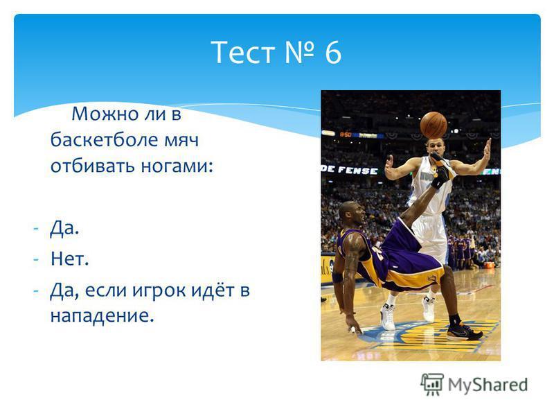 Тест 6 Можно ли в баскетболе мяч отбивать ногами: -Да. -Нет. -Да, если игрок идёт в нападение.