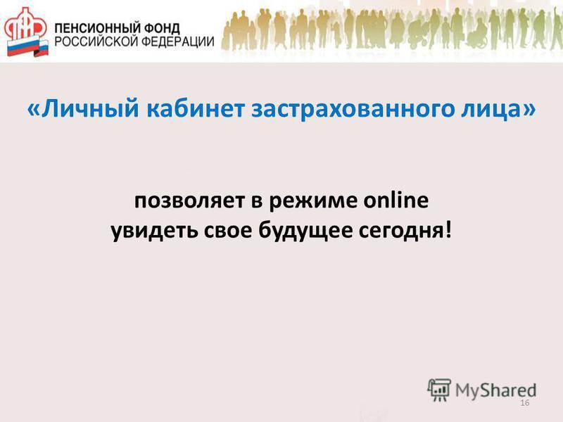 «Личный кабинет застрахованного лица» позволяет в режиме online увидеть свое будущее сегодня! 16
