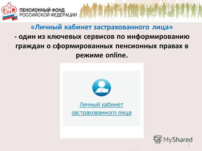 «Личный кабинет застрахованного лица» - один из ключевых сервисов по информированию граждан о сформированных пенсионных правах в режиме online. 2