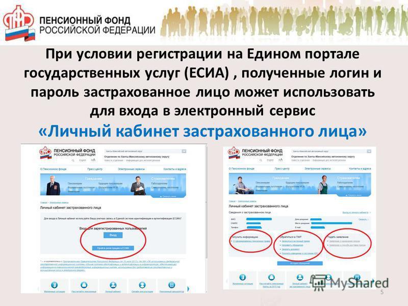 При условии регистрации на Едином портале государственных услуг (ЕСИА), полученные логин и пароль застрахованное лицо может использовать для входа в электронный сервис «Личный кабинет застрахованного лица» 5