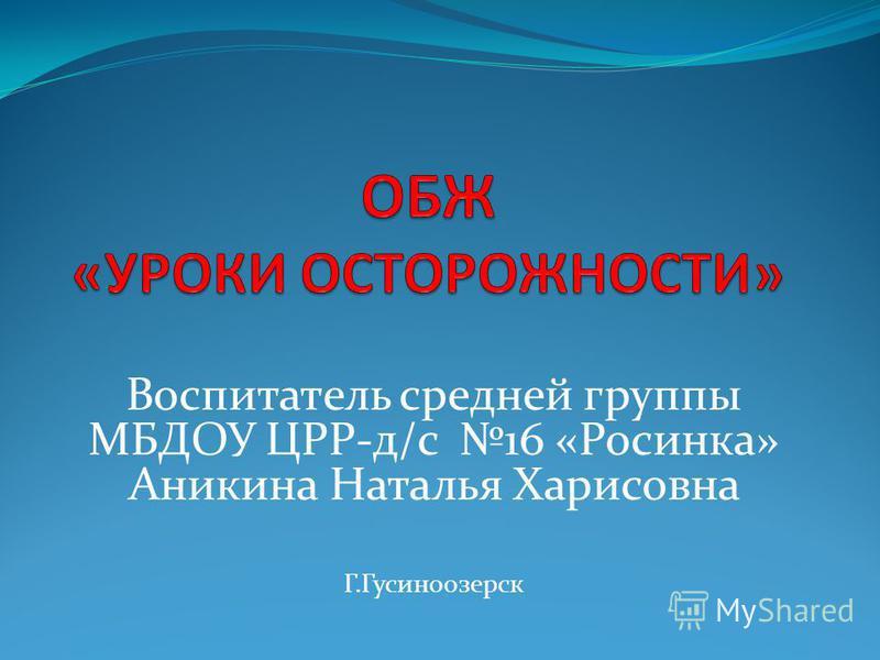 Воспитатель средней группы МБДОУ ЦРР-д/с 16 «Росинка» Аникина Наталья Харисовна Г.Гусиноозерск